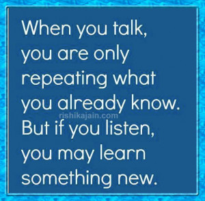 when you talk you are only repeating what you already know but if you ...
