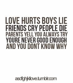 LOVE HURTS BOYS LIFE FRIENDS CRY PEOPLE DIE PARENTS YELL YOU ALWAYS ...