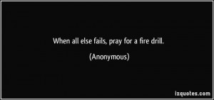 When all else fails, pray for a fire drill. - Anonymous