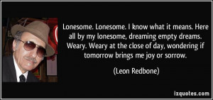 ... of day, wondering if tomorrow brings me joy or sorrow. - Leon Redbone