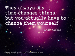 ... always say time changes things - Sassy Sayings http://lindaursin.net