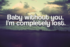 Baby without You,I'm completely lost ~ Being In Love Quote