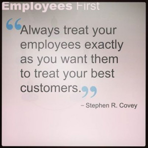 Always treat your employees exactly as you want them to treat your ...