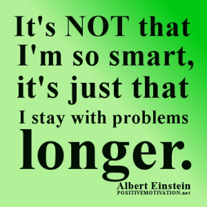 ... , it's just that I stay with problems longer.Albert Einstein Quotes