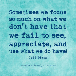 Sometimes we focus so much on what we don't have that we fail to see ...