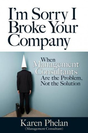 Sorry I Broke Your Company: When Management Consultants Are the ...