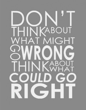... quote-don't+about+what+might+go+wrong-think+about+what+could+go+right