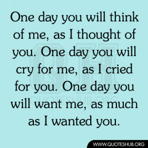 One day you will think of me, as I thought of you. One day you will ...