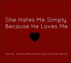 That exactly why.... She has no other reason to hate me... Simply ...