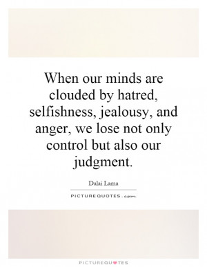 When our minds are clouded by hatred, selfishness, jealousy, and anger ...