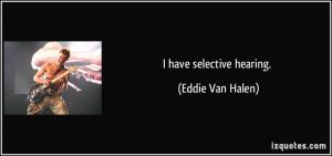 have selective hearing. - Eddie Van Halen
