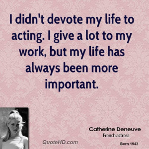 didn't devote my life to acting. I give a lot to my work, but my ...