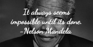 It Always Seems Impossible Until Its Done - Nelson Mandela