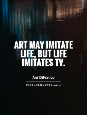 Art may imitate life, but life imitates TV Picture Quote #1