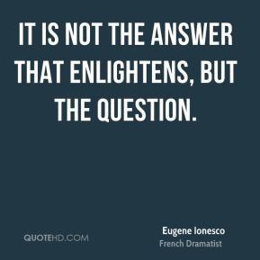 Eugene Ionesco - It is not the answer that enlightens, but the ...