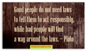 Good people do not need laws to tell them to act responsibly , while ...