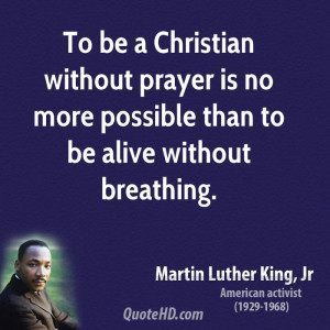 To be a Christian without prayer is no more possible than to be alive ...