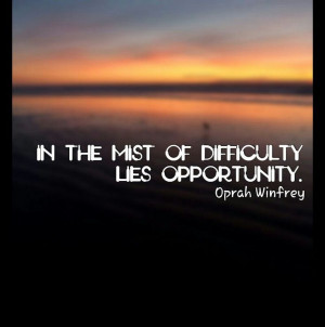 In the mist of difficulty, lies opportunity.