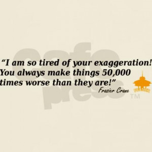 Frasier Crane Exaggeration Quote T-Shirt on CafePress.com