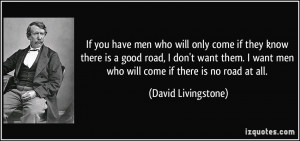 If you have men who will only come if they know there is a good road ...