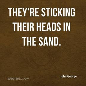 John George - They're sticking their heads in the sand.