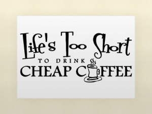 This item says: Life's too short to drink cheap coffee Size: 22 ...