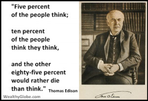 "... eighty-five percent would rather die than think."" Thomas Edison"