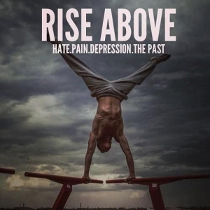 Rise Above Hate. Pain. Depression. The Past
