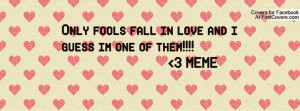 ... fools fall in love and i guess im one of them!!!! 3 meme , Pictures