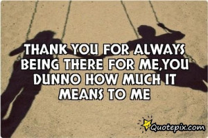 Thank You For Always Being There For Me, You Dunno How Much It Means ...