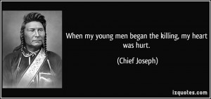 When my young men began the killing, my heart was hurt. - Chief Joseph