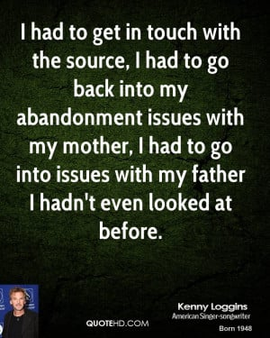 to get in touch with the source, I had to go back into my abandonment ...