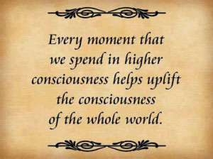 ... higher consciousness helps uplift the consciousness of the whole world
