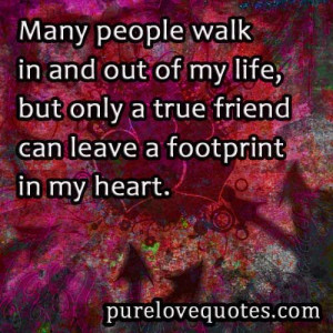 ... of my life, but only a true friend can leave a footprint in my heart