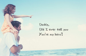 Daddy, did I ever tell you that you're my hero?