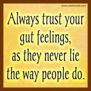 Always Trust Your Gut Feelings as they never lie the way people do