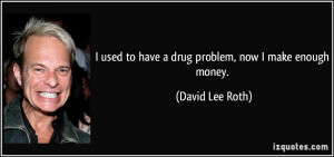 used to have a drug problem, now I make enough money. - David Lee ...