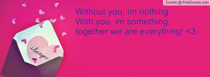 Without you, im nothing,With you, im something,together we are ...