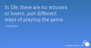 In life, there are no winners or losers...just different ways of ...