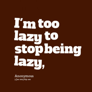 Too Lazy To Stop Being Lazy