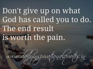 Don't give up on what God has called you to do. The end result is ...