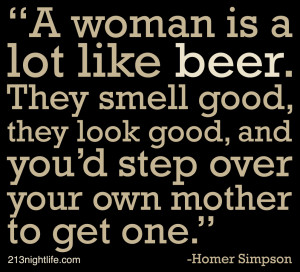woman is a lot like beer. They smell good, they look good, and you ...