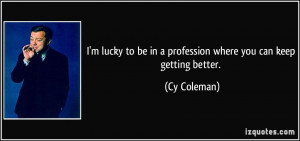 ... to be in a profession where you can keep getting better. - Cy Coleman