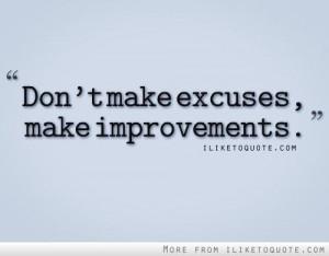 Don't make excuses, make improvements.