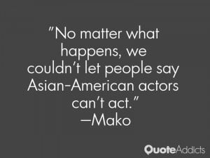 mako quotes no matter what happens we couldn t let people say asian ...