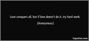 ... conquers all, but if love doesn't do it, try hard work. - Anonymous