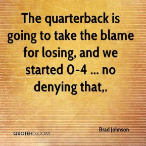 The quarterback is going to take the blame for losing, and we started ...