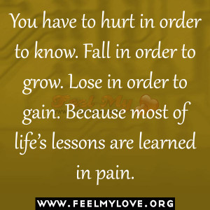 You-have-to-hurt-in-order-to-know.-Fall-in-order-to-grow.-Lose-in ...