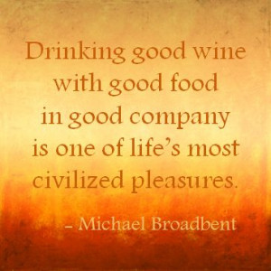 Drinking good wine with good food in good company is one of life's ...