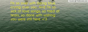 so over with being blue, crying over you. And I'm so sick of love ...